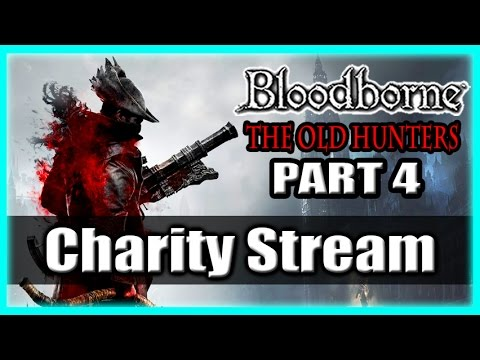Bloodborne The Old Hunters Charity Stream / Gaming For Good! Part 4