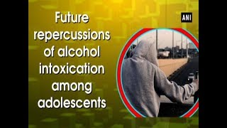 Future repercussions of alcohol intoxication among adolescents - Health News