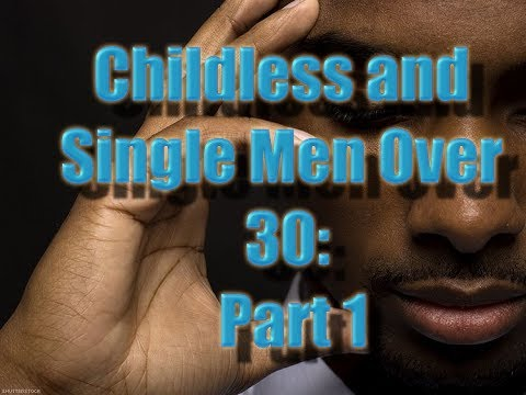 Childless and Single Men Over 30: Part 1