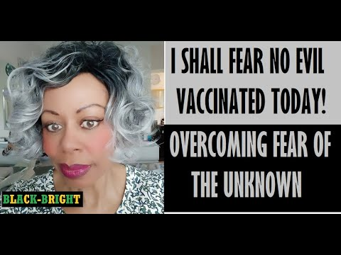 I SHALL FEAR NO EVIL  -  I DECIDED TO GET VACCINATED TODAY!