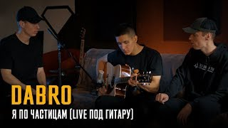 Dabro - Я по частицам (LIVE под гитару)