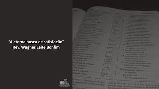 A eterna busca de satisfação - Rev. Wagner Leite Bonfim