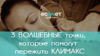 3 ВОЛШЕБНЫЕ точки, которые помогут пережить КЛИМАКС | econet ru