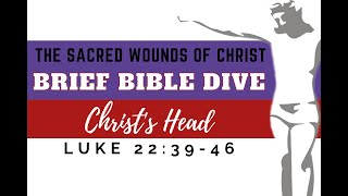 Brief Bible Dive: Luke 22:39-46 The Sacred Wounds of Christ: Christ's Head