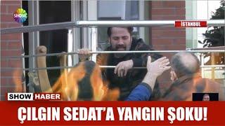 Çılgın Sedat'a yangın şoku!