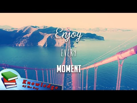 Enjoy every moment of your life - Knowledge Of The Day | April 2017