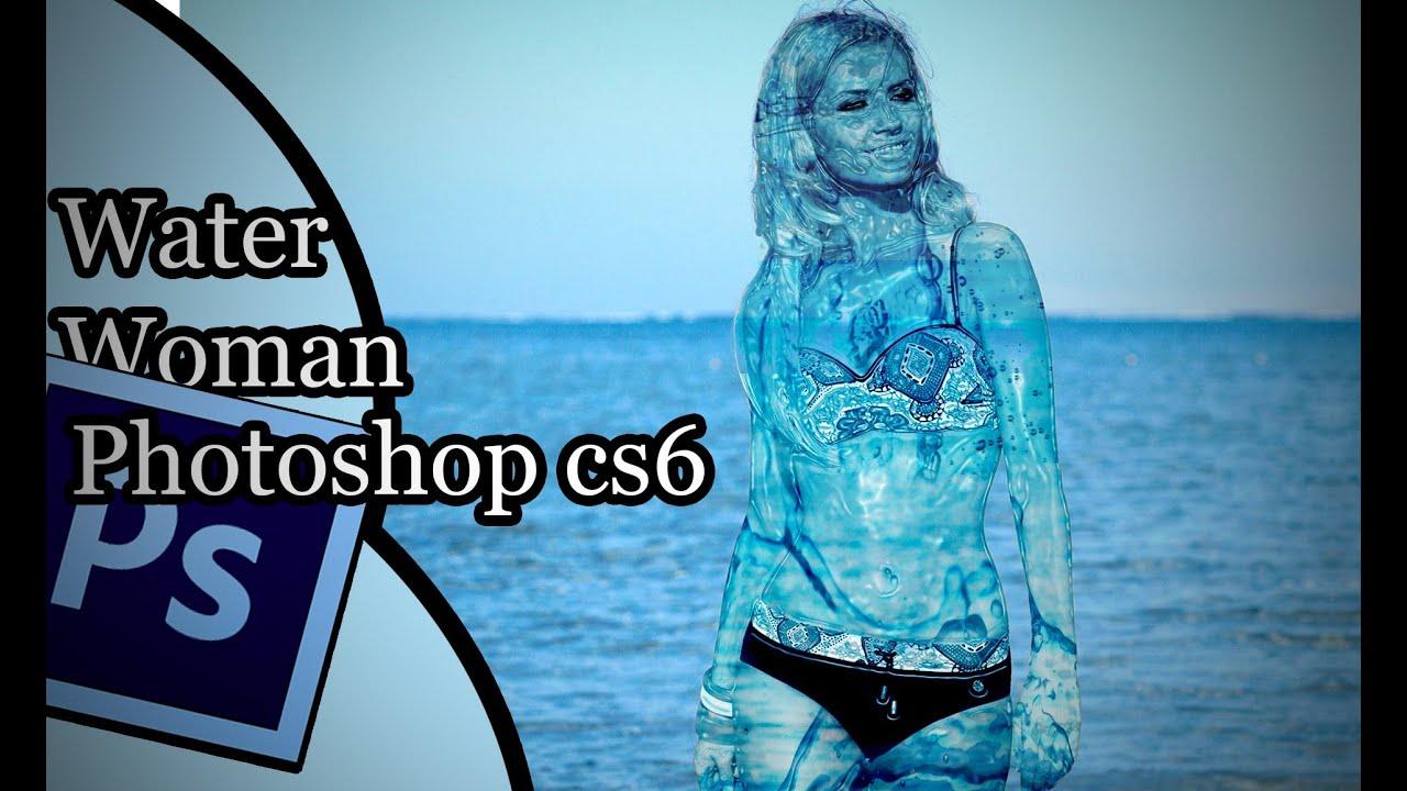 Mujer De Agua Tutorial Comentada Photoshop Cs6 Youtube