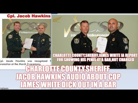 CHARLOTTE COUNTY,SHERIFF JACOB HAWKINS AUDIO ABOUT COP JAMES WHITE DICK OUT  IN A BAR