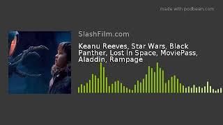 Keanu Reeves, Star Wars, Black Panther, Lost In Space, MoviePass, Aladdin, Rampage