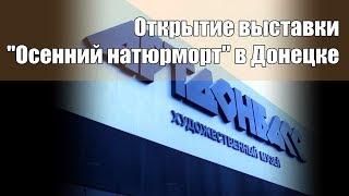 Несмотря на войну - Открытие выставки ''Осенний натюрморт'' в Донецке. 3 ноября 2017