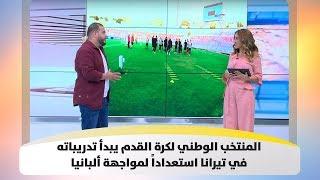 المنتخب الوطني لكرة القدم يبدأ تدريباته في تيرانا استعداداً لمواجهة ألبانيا