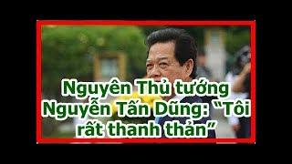 """Nguyên Thủ tướng Nguyễn Tấn Dũng: """"Tôi rất thanh thản"""""""