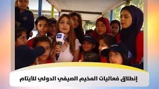 إنطلاق فعاليات المخيم الصيفي الدولي للأيتام - هذا الصباح