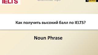 Как получить высокий балл по IELTS. Урок 2. Noun Phrase