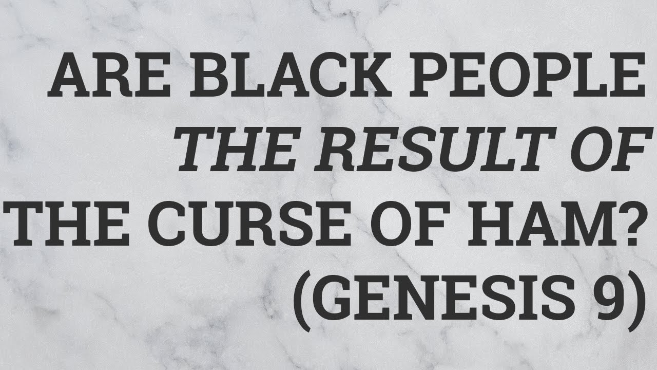 Are Black People the Result of the Curse of Ham? (Genesis 9)