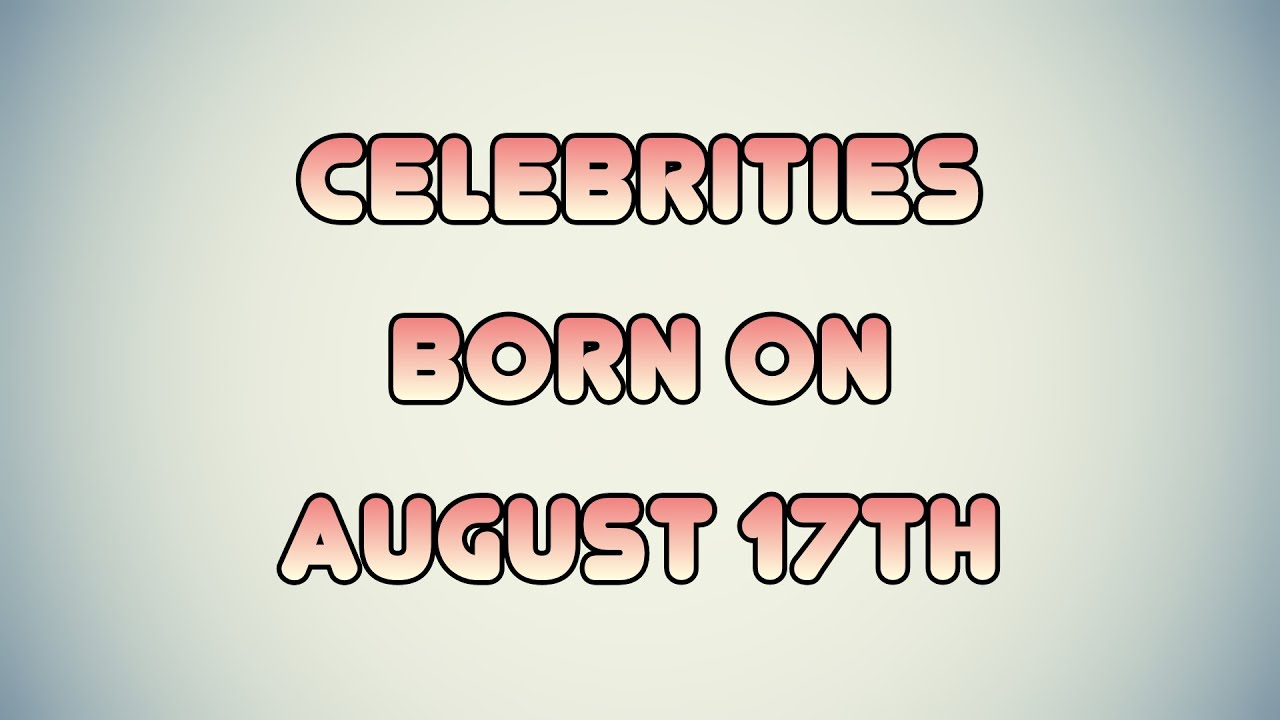 Famous People Born On August 17th