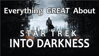 Everything GREAT About Star Trek Into Darkness!