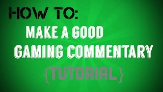 How to Make a Good Gaming Commentary {TUTORIAL}