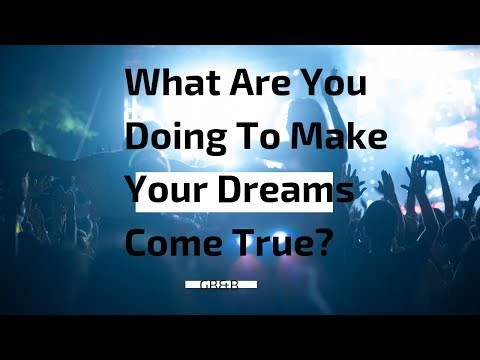 What Are You Doing To Make Your Dreams Come True?