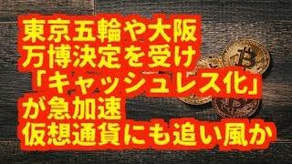 仮想通貨(暗号通貨)東京五輪や大阪 万博決定を受け 「キャッシュレス化」 が急加速 仮想通貨にも追い風か