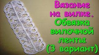 Вязание на вилке. МК: Обвязка вилочной ленты (3 вариант) - Crochet on a fork (3)