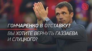 Гончаренко в отставку? Вы хотите вернуть Газзаева и Слуцкого?