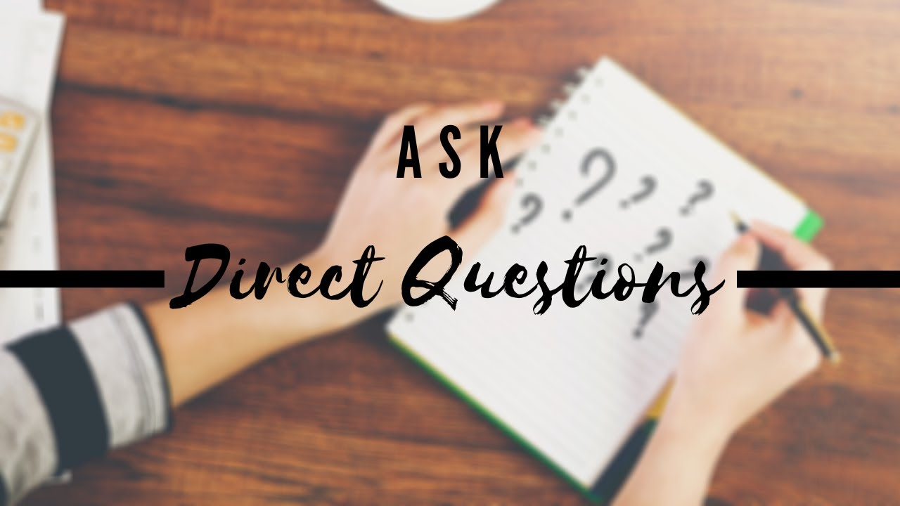 Ask direct questions