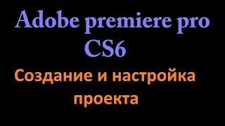Создание и настройка проекта в Adobe premiere pro cs6 : Гайд
