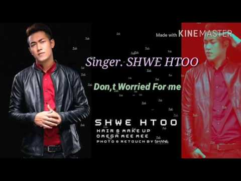 { Shwe Htoo } ေရႊထူး .Don't Worried For Me