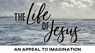 The Life of Jesus: An Appeal to Imagination - February 21, 2021