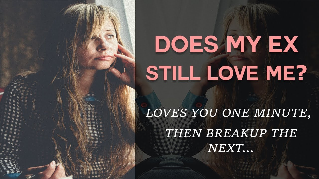 Does My Ex Still Love Me? Loves You One Minute, Then Break Up The Next