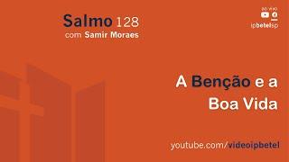 A Benção e a Boa Vida - Salmo 128 | Sem. Samir Moraes