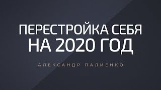 Перестройка себя на 2020 год. Александр Палиенко.