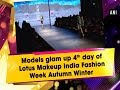 Models glam up 4th day of Lotus Makeup India Fashion Week Autumn Winter