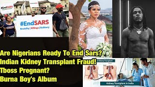 Are Nigerians Ready To End Sars? Indian Kidney Transplant Fraud! Tboss Pregnant? Burna Boy's Album