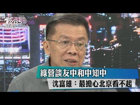 綠營談友中和中知中 沈富雄:最擔心北京看不起