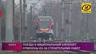 Поезда в Национальный аэропорт Минск временно отменены из за строительных работ