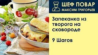 Запеканка из творога на сковороде . Рецепт от шеф повара Максима Григорьева