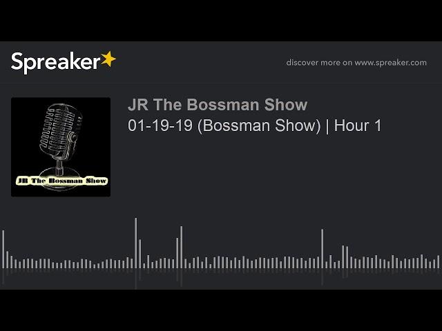 01-19-19 (Bossman Show)   Hour 1 (made with Spreaker)