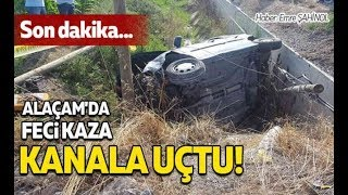 Samsun Alaçam'da feci kaza... Kanala uçtu