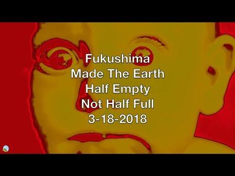 Fukushima Made The Earth Half Empty Not Half Full 3-18-2018 | Organic Slant