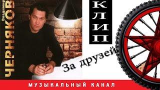 Владимир ЧЕРНЯКОВ - За друзей ( ВИДЕОКЛИП )
