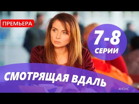 СМОТРЯЩАЯ ВДАЛЬ 7- 8СЕРИЯ (сериал, 2019) АНОНС ДАТА ВЫХОДА