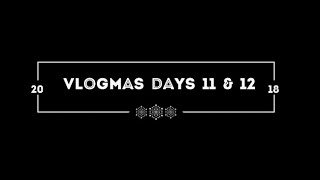 Vlogmas Days 11 & 12