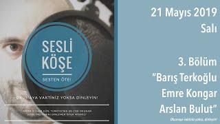 Sesli Köşe 21 Mayıs 2019 Salı - 3. Bölüm: Barış Terkoğlu - Emre Kongar - Arslan Bulut