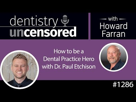 1286 How To Be A Dental Practice Hero With Dr. Paul Etchison: Dentistry Uncensored W/ Howard Farran