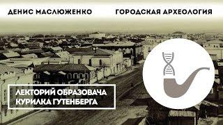 Денис Маслюженко - Для чего нужна городская археология?