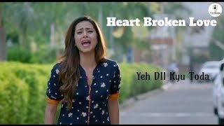 YEH DILL KYU TODA l Heart Broken l New Song 2019