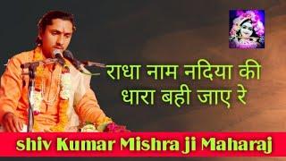 राधा नाम नदिया की धारा बही जाए रे #shiv Kumar Mishra ji Maharaj#
