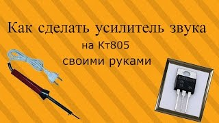 Как сделать усилитель звука на кт805 своими руками(, 2016-01-19T18:45:58.000Z)